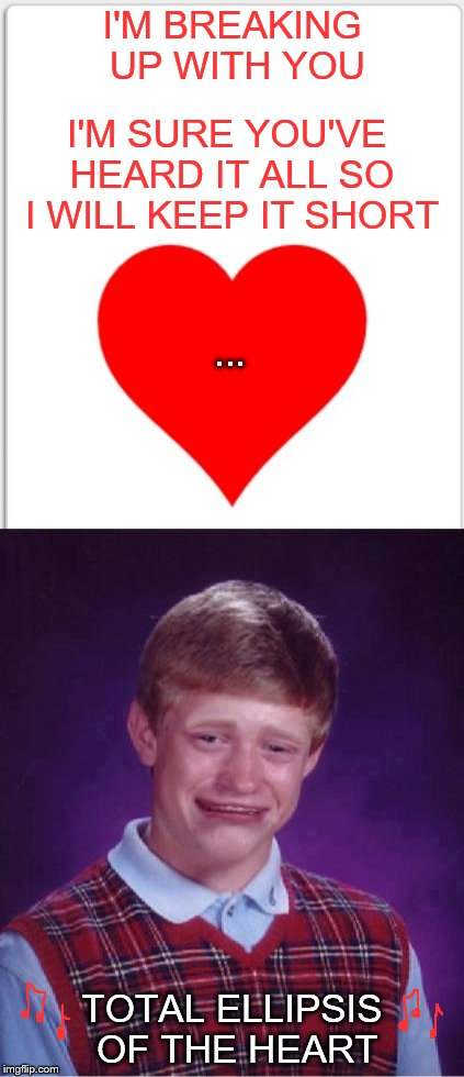 Turn Around, Every Now And Then I Get A Little Bit Tired Of Seeing Your Face | I'M BREAKING UP WITH YOU TOTAL ELLIPSIS OF THE HEART I'M SURE YOU'VE HEARD IT ALL SO I WILL KEEP IT SHORT ... | image tagged in bad luck brian,valentine's day,total eclipse of the heart,memes | made w/ Imgflip meme maker