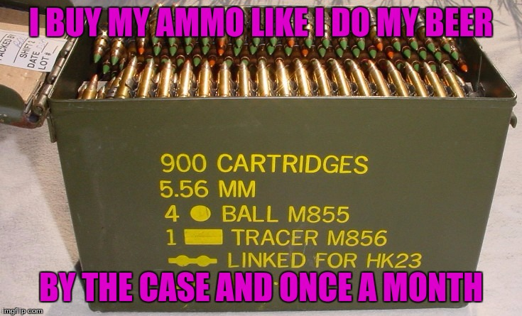 I BUY MY AMMO LIKE I DO MY BEER BY THE CASE AND ONCE A MONTH | made w/ Imgflip meme maker
