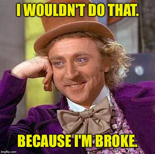 Creepy Condescending Wonka Meme | I WOULDN'T DO THAT. BECAUSE I'M BROKE. | image tagged in memes,creepy condescending wonka | made w/ Imgflip meme maker