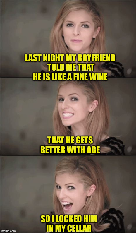 Bad Pun Anna Kendrick Meme | LAST NIGHT MY BOYFRIEND TOLD ME THAT HE IS LIKE A FINE WINE SO I LOCKED HIM IN MY CELLAR THAT HE GETS BETTER WITH AGE | image tagged in memes,bad pun anna kendrick | made w/ Imgflip meme maker