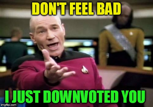 Picard Wtf Meme | DON'T FEEL BAD I JUST DOWNVOTED YOU | image tagged in memes,picard wtf | made w/ Imgflip meme maker