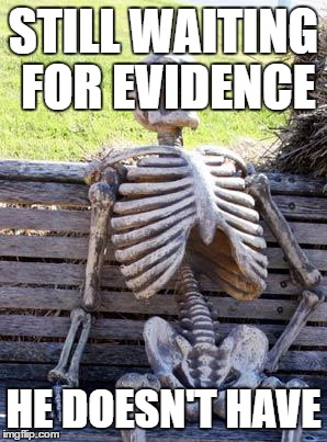 Waiting Skeleton Meme | STILL WAITING FOR EVIDENCE HE DOESN'T HAVE | image tagged in memes,waiting skeleton | made w/ Imgflip meme maker
