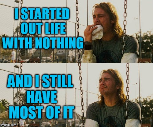 First World Stoner Problems Meme | I STARTED OUT LIFE WITH NOTHING AND I STILL HAVE MOST OF IT | image tagged in memes,first world stoner problems | made w/ Imgflip meme maker