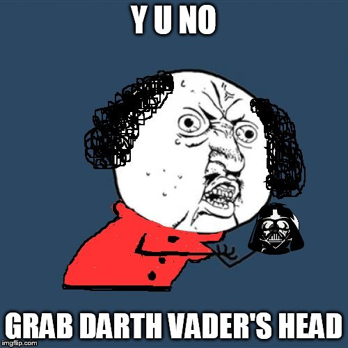 Y U No Shakespeare | Y U NO GRAB DARTH VADER'S HEAD | image tagged in y u no shakespeare | made w/ Imgflip meme maker