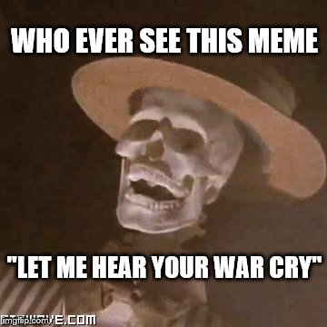 "WHO EVER SEE THIS MEME ""LET ME HEAR YOUR WAR CRY"" 