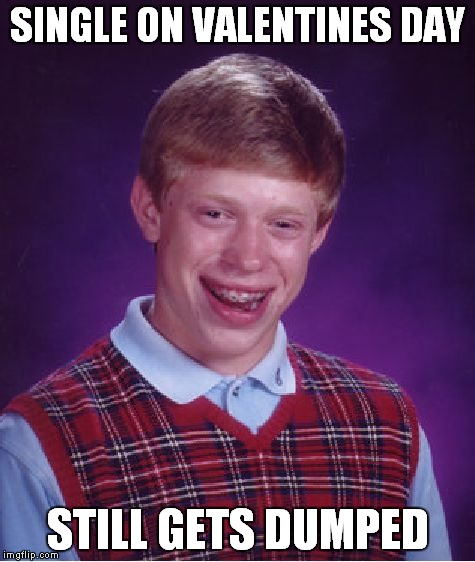 Bad Luck Brian Meme | SINGLE ON VALENTINES DAY STILL GETS DUMPED | image tagged in memes,bad luck brian | made w/ Imgflip meme maker