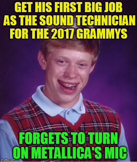 Bad Luck Brian Works The Grammys | GET HIS FIRST BIG JOB AS THE SOUND TECHNICIAN FOR THE 2017 GRAMMYS FORGETS TO TURN ON METALLICA'S MIC | image tagged in memes,bad luck brian,metallica,grammys 2017,sound technician,oops | made w/ Imgflip meme maker