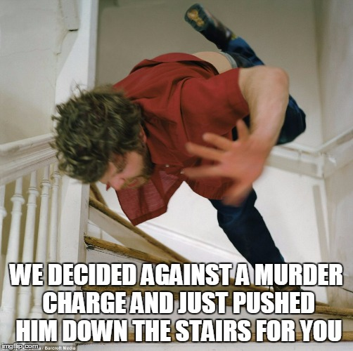 WE DECIDED AGAINST A MURDER CHARGE AND JUST PUSHED HIM DOWN THE STAIRS FOR YOU | made w/ Imgflip meme maker