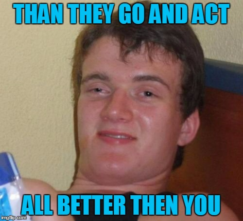 10 Guy Meme | THAN THEY GO AND ACT ALL BETTER THEN YOU | image tagged in memes,10 guy | made w/ Imgflip meme maker