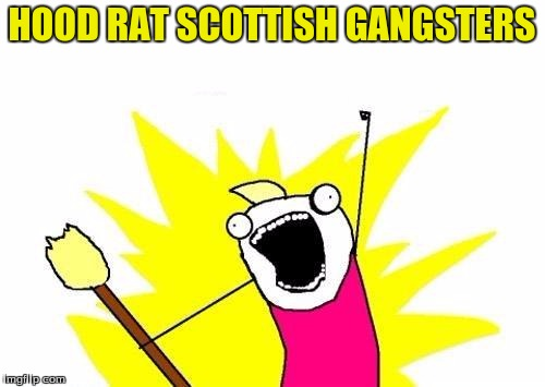 X All The Y Meme | HOOD RAT SCOTTISH GANGSTERS | image tagged in memes,x all the y | made w/ Imgflip meme maker