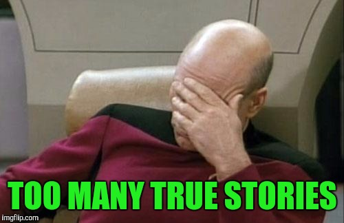 Captain Picard Facepalm Meme | TOO MANY TRUE STORIES | image tagged in memes,captain picard facepalm | made w/ Imgflip meme maker