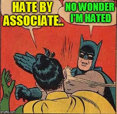 Batman Slapping Robin Meme | HATE BY ASSOCIATE.. NO WONDER I'M HATED | image tagged in memes,batman slapping robin | made w/ Imgflip meme maker