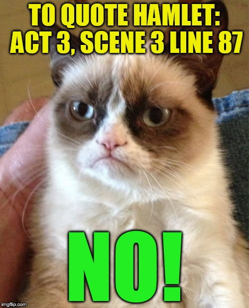 Grumpy Cat Meme | TO QUOTE HAMLET: ACT 3, SCENE 3 LINE 87 NO! | image tagged in memes,grumpy cat | made w/ Imgflip meme maker