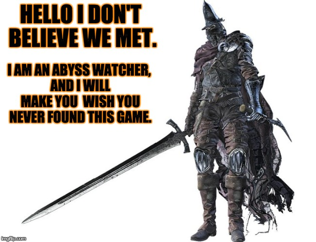 My favorite boss and Lord of Cinder, but also gives one of the hardest fights on the first try. | HELLO I DON'T BELIEVE WE MET. I AM AN ABYSS WATCHER, AND I WILL MAKE YOU  WISH YOU NEVER FOUND THIS GAME. | image tagged in abyss watcher,dark souls,dark souls 3 | made w/ Imgflip meme maker