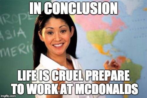 Unhelpful High School Teacher Meme | IN CONCLUSION LIFE IS CRUEL PREPARE TO WORK AT MCDONALDS | image tagged in memes,unhelpful high school teacher | made w/ Imgflip meme maker