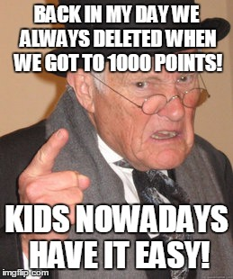 Back In My Day Meme | BACK IN MY DAY WE ALWAYS DELETED WHEN WE GOT TO 1000 POINTS! KIDS NOWADAYS HAVE IT EASY! | image tagged in memes,back in my day | made w/ Imgflip meme maker
