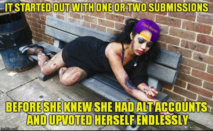 IT STARTED OUT WITH ONE OR TWO SUBMISSIONS BEFORE SHE KNEW SHE HAD ALT ACCOUNTS AND UPVOTED HERSELF ENDLESSLY | made w/ Imgflip meme maker