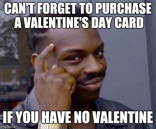 Me on Valentine's Day | CAN'T FORGET TO PURCHASE A VALENTINE'S DAY CARD IF YOU HAVE NO VALENTINE | image tagged in roll safe,valentine's day,valentines,forever alone,girlfriend,boyfriend | made w/ Imgflip meme maker