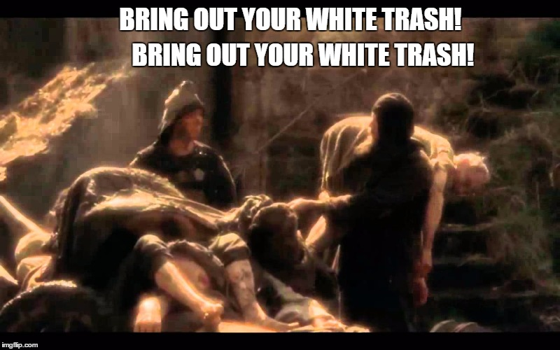 BRING OUT YOUR WHITE TRASH! BRING OUT YOUR WHITE TRASH! | made w/ Imgflip meme maker