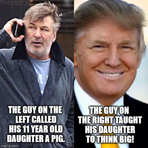 Alec Baldwin is no saint!  | THE GUY ON THE LEFT CALLED HIS 11 YEAR OLD DAUGHTER A PIG. THE GUY ON THE RIGHT TAUGHT HIS DAUGHTER TO THINK BIG! | image tagged in donald trump approves,clifton shepherd cliffshep,short satisfaction vs truth | made w/ Imgflip meme maker