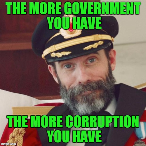Cut government, cut corruption. | THE MORE GOVERNMENT YOU HAVE THE MORE CORRUPTION YOU HAVE | image tagged in captain obvious | made w/ Imgflip meme maker