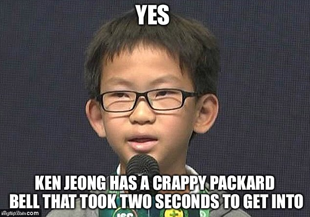 Wow | YES KEN JEONG HAS A CRAPPY PACKARD BELL THAT TOOK TWO SECONDS TO GET INTO | image tagged in wow | made w/ Imgflip meme maker