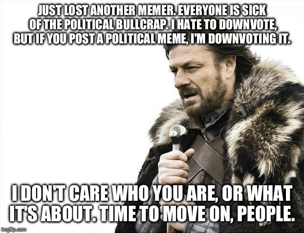 Time for a political meme boycott. Who's with me? | JUST LOST ANOTHER MEMER. EVERYONE IS SICK OF THE POLITICAL BULLCRAP. I HATE TO DOWNVOTE, BUT IF YOU POST A POLITICAL MEME, I'M DOWNVOTING IT | image tagged in memes,brace yourselves x is coming | made w/ Imgflip meme maker