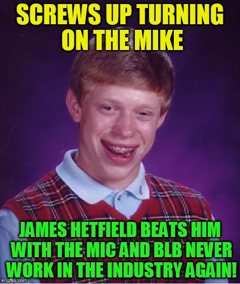 Bad Luck Brian Meme | SCREWS UP TURNING ON THE MIKE JAMES HETFIELD BEATS HIM WITH THE MIC AND BLB NEVER WORK IN THE INDUSTRY AGAIN! | image tagged in memes,bad luck brian | made w/ Imgflip meme maker