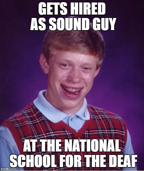 Bad Luck Brian Meme | GETS HIRED AS SOUND GUY AT THE NATIONAL SCHOOL FOR THE DEAF | image tagged in memes,bad luck brian | made w/ Imgflip meme maker