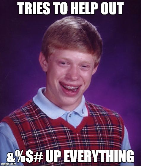Bad Luck Brian Meme | TRIES TO HELP OUT &%$# UP EVERYTHING | image tagged in memes,bad luck brian | made w/ Imgflip meme maker