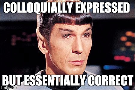 Condescending Spock |  COLLOQUIALLY EXPRESSED; BUT ESSENTIALLY CORRECT | image tagged in condescending spock | made w/ Imgflip meme maker