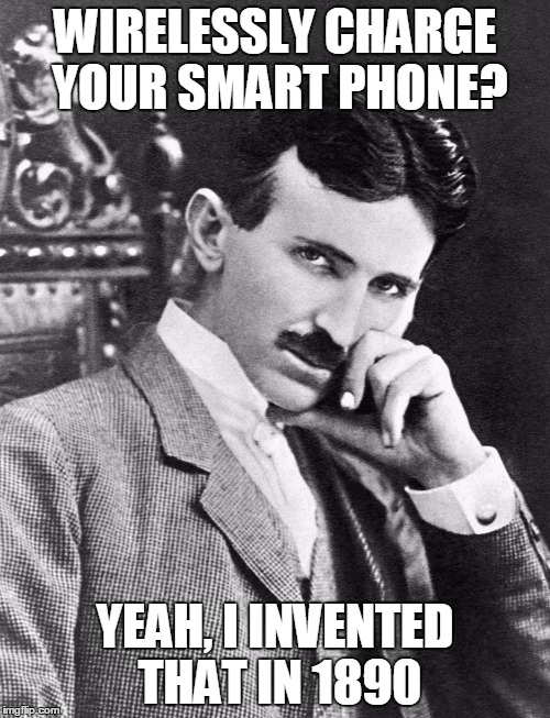 The Most Interesting Man In The World | WIRELESSLY CHARGE YOUR SMART PHONE? YEAH, I INVENTED THAT IN 1890 | image tagged in the most interesting man in the world | made w/ Imgflip meme maker