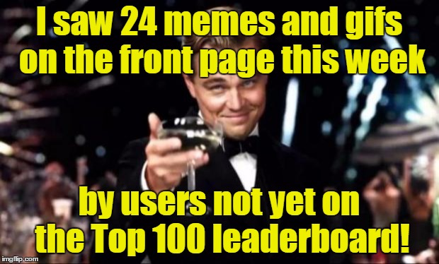 A front page meme can come from anyone (links in comments)! | I saw 24 memes and gifs on the front page this week by users not yet on the Top 100 leaderboard! | image tagged in di caprio,leonardo dicaprio cheers,memes,imgflip,front page,top 100 | made w/ Imgflip meme maker