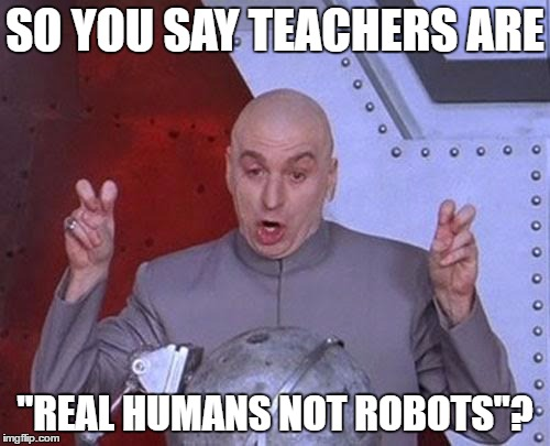 "School amirite |  SO YOU SAY TEACHERS ARE; ""REAL HUMANS NOT ROBOTS""? 