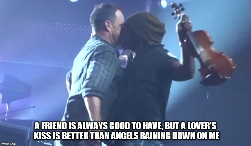 DMB #40 | A FRIEND IS ALWAYS GOOD TO HAVE, BUT A LOVER'S KISS IS BETTER THAN ANGELS RAINING DOWN ON ME | image tagged in dmb,dave matthews band,dave matthews,boyd tinsley,40,a friend is always good to have | made w/ Imgflip meme maker