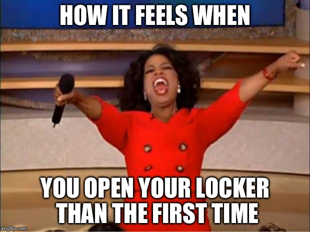 Oprah You Get A | HOW IT FEELS WHEN YOU OPEN YOUR LOCKER THAN THE FIRST TIME | image tagged in memes,oprah you get a | made w/ Imgflip meme maker