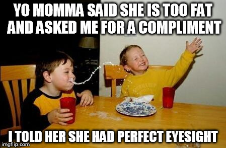 yo momma so fat | YO MOMMA SAID SHE IS TOO FAT AND ASKED ME FOR A COMPLIMENT I TOLD HER SHE HAD PERFECT EYESIGHT | image tagged in yo momma so fat,compliment,funny meme,funny joke,fat | made w/ Imgflip meme maker