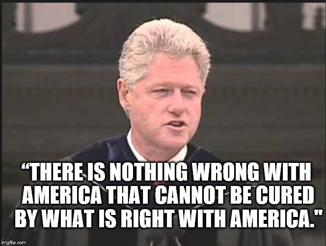 """THERE IS NOTHING WRONG WITH AMERICA THAT CANNOT BE CURED BY WHAT IS RIGHT WITH AMERICA."" 