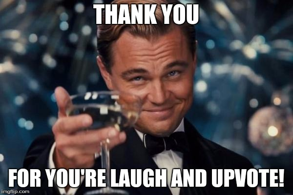 Leonardo Dicaprio Cheers Meme | THANK YOU FOR YOU'RE LAUGH AND UPVOTE! | image tagged in memes,leonardo dicaprio cheers | made w/ Imgflip meme maker