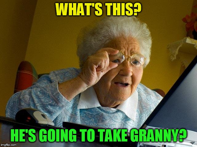 Grandma Finds The Internet Meme | WHAT'S THIS? HE'S GOING TO TAKE GRANNY? | image tagged in memes,grandma finds the internet | made w/ Imgflip meme maker