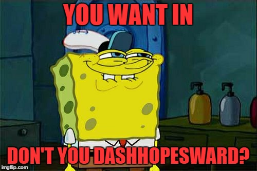 Dont You Squidward Meme | YOU WANT IN DON'T YOU DASHHOPESWARD? | image tagged in memes,dont you squidward | made w/ Imgflip meme maker