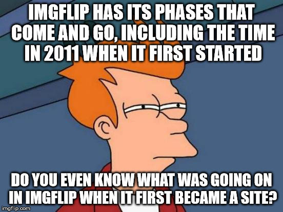 IMGFLIP HAS ITS PHASES THAT COME AND GO, INCLUDING THE TIME IN 2011 WHEN IT FIRST STARTED DO YOU EVEN KNOW WHAT WAS GOING ON IN IMGFLIP WHEN | image tagged in memes,futurama fry | made w/ Imgflip meme maker