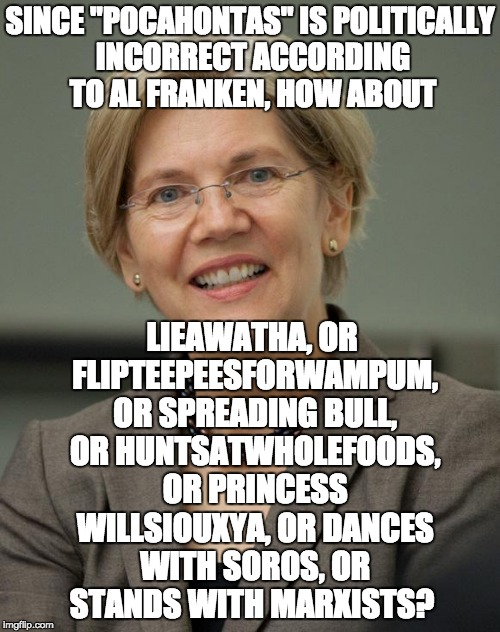 "Elizabeth Warren | SINCE ""POCAHONTAS"" IS POLITICALLY INCORRECT ACCORDING TO AL FRANKEN, HOW ABOUT LIEAWATHA, OR FLIPTEEPEESFORWAMPUM, OR SPREADING BULL, OR HUN 