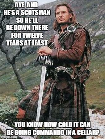 AYE, AND HE'S A SCOTSMAN SO HE'LL BE DOWN THERE FOR TWELVE YEARS AT LEAST YOU KNOW HOW COLD IT CAN BE GOING COMMANDO IN A CELLAR? | made w/ Imgflip meme maker