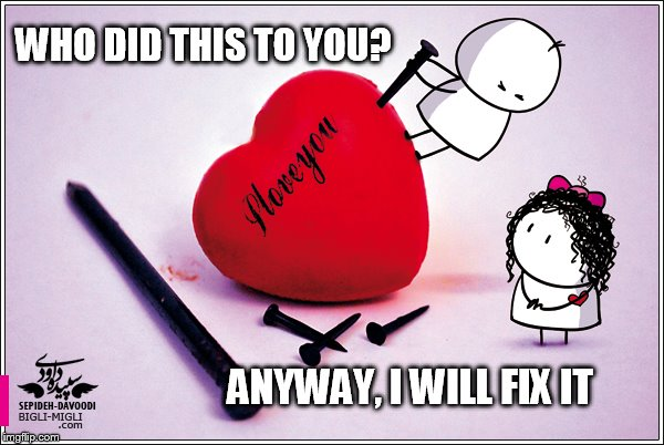 I will fix it... | WHO DID THIS TO YOU? ANYWAY, I WILL FIX IT | image tagged in valentine's day,valentine forever alone,happy valentine's day,valentines | made w/ Imgflip meme maker