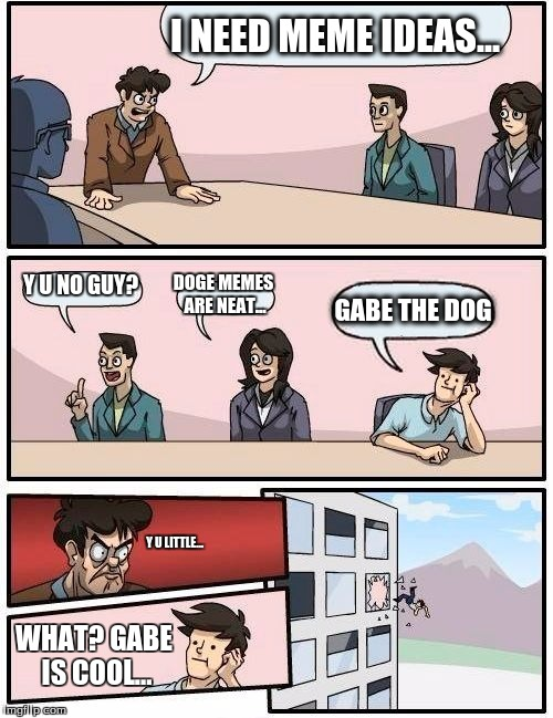Can't you show some respect for the dead, random guy? | I NEED MEME IDEAS... Y U NO GUY? DOGE MEMES ARE NEAT... GABE THE DOG Y U LITTLE... WHAT? GABE IS COOL... | image tagged in memes,boardroom meeting suggestion,gabe the dog,gabe,meme ideas | made w/ Imgflip meme maker