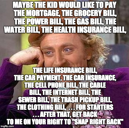 Creepy Condescending Wonka Meme | MAYBE THE KID WOULD LIKE TO PAY THE MORTGAGE, THE GROCERY BILL, THE POWER BILL, THE GAS BILL, THE WATER BILL, THE HEALTH INSURANCE BILL, THE | image tagged in memes,creepy condescending wonka | made w/ Imgflip meme maker