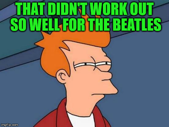 Futurama Fry Meme | THAT DIDN'T WORK OUT SO WELL FOR THE BEATLES | image tagged in memes,futurama fry | made w/ Imgflip meme maker