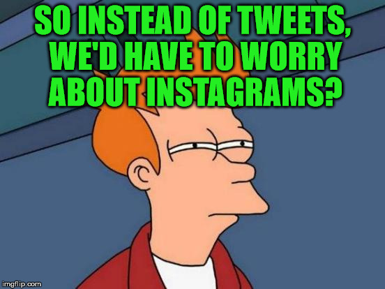 Futurama Fry Meme | SO INSTEAD OF TWEETS, WE'D HAVE TO WORRY ABOUT INSTAGRAMS? | image tagged in memes,futurama fry | made w/ Imgflip meme maker