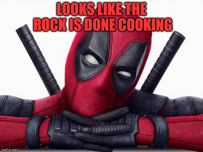 Deadpool - Head Pose | LOOKS LIKE THE ROCK IS DONE COOKING | image tagged in deadpool - head pose | made w/ Imgflip meme maker